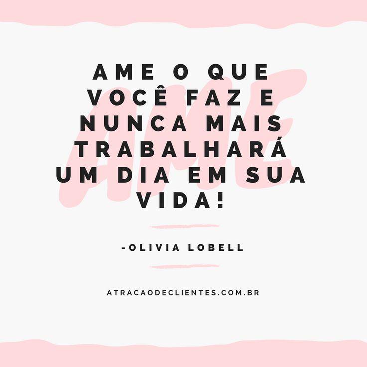 Ame o que você faz e nunca mais trabalhará um dia em sua vida!    Prosperando Juntos,  Olivia :-)  www.AtracaoDeClientes.com.br    #coach #coaching #olivialobell #prosperandojuntos #coachde6digitos
