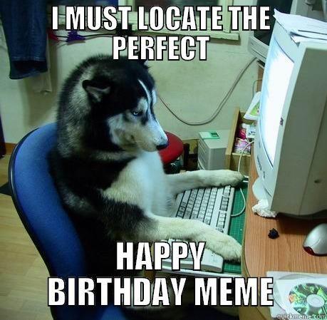HAPPY BIRTHDAY HUSKY - I MUST LOCATE THE PERFECT HAPPY BIRTHDAY MEME Misc
