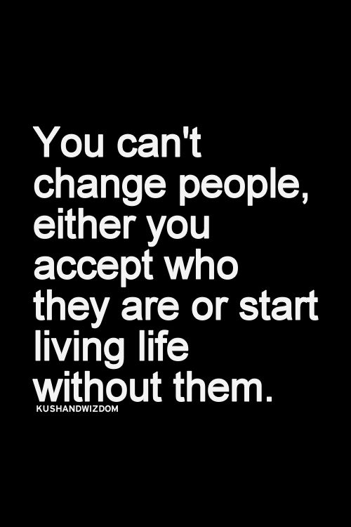 You can't change people, either you accept who they are or start living life without them.