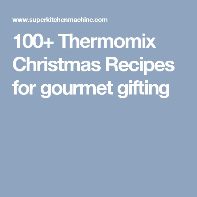 100+ Thermomix Christmas Recipes for gourmet gifting
