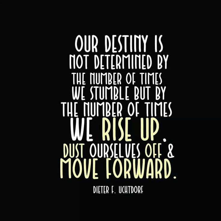 "Dieter F. Uchtdorf LDS general conference quote ""Our Destiny is not determined...we rise up, dust ourselves off & move forward"""
