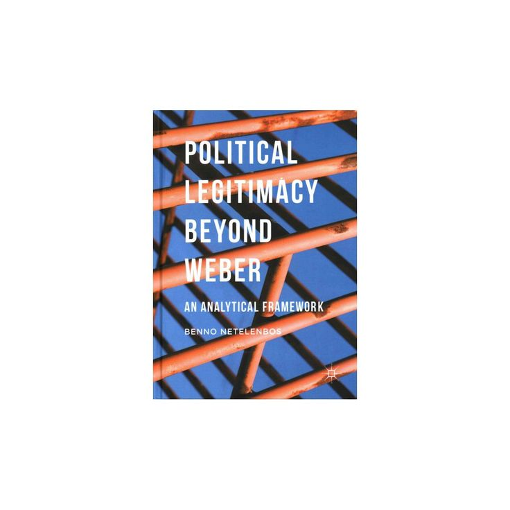 Political Legitimacy Beyond Weber : An Analytical Framework (Hardcover) (Benno Netelenbos)