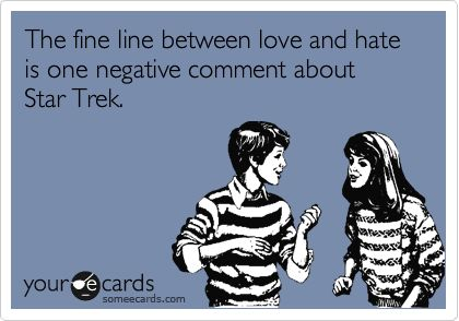 The fine line between love and hate is one negative comment about Star Trek.