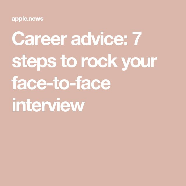 Career advice: 7 steps to rock your face-to-face interview