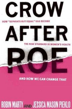 """Crow after Roe : how """"separate but equal"""" has become the new standard in women's health and how we can change that 5th Floor of the LibraryRA 564.85 M3923 2013"""