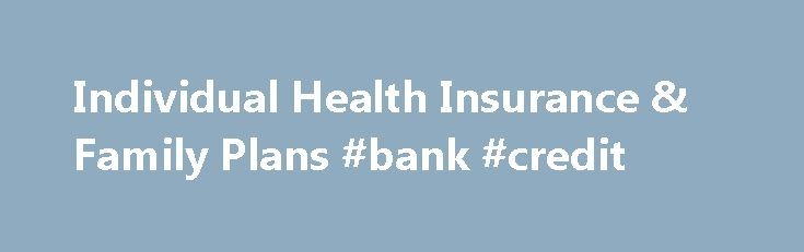 Individual Health Insurance & Family Plans #bank #credit http://remmont.com/individual-health-insurance-family-plans-bank-credit/  #individual health insurance # Member Services No individual applying for health coverage through the individual Marketplace will be discouraged from applying for benefits, turned down for coverage, or charged more premium because of health status, medical condition, mental illness claims experience, medical history, genetic information or health disability. In…