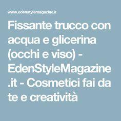 Fissante trucco con acqua e glicerina (occhi e viso) - EdenStyleMagazine.it - Cosmetici fai da te e creatività