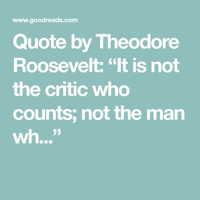 """Quote by Theodore Roosevelt: """"It is not the critic who counts; not the man wh..."""""""