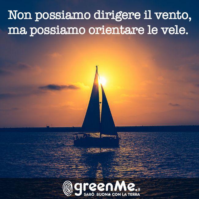 Non possiamo dirigere il vento, ma possiamo orientare le vele! http://www.greenme.it