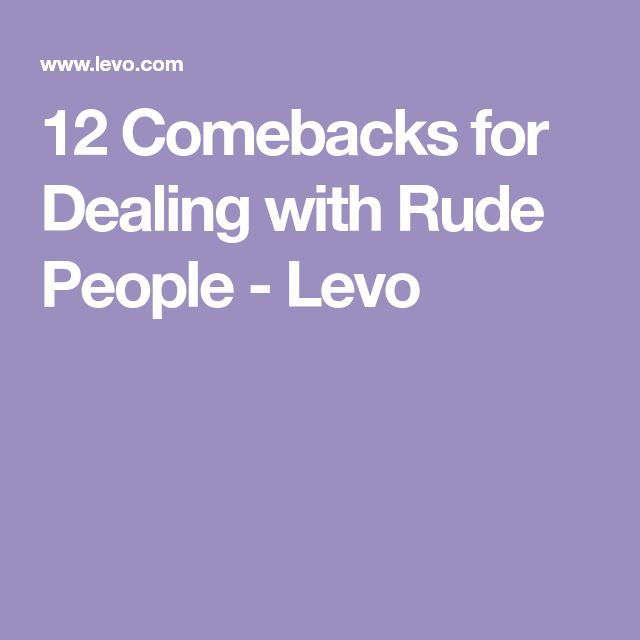 12 Comebacks for Dealing with Rude People - Levo