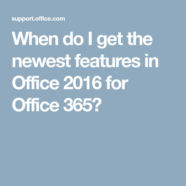 When do I get the newest features in Office 2016 for Office 365?