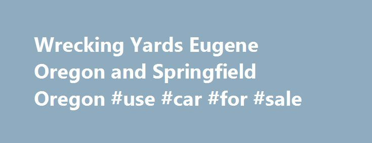 Wrecking Yards Eugene Oregon and Springfield Oregon #use #car #for #sale http://auto.remmont.com/wrecking-yards-eugene-oregon-and-springfield-oregon-use-car-for-sale/  #auto wrecking yards # About Us Wrecking Yards Eugene or Springfield Oregon A-1 Auto Supply was established in July, 1997 by owners Jim Teri Randazzo as a new and used parts locating service. Jim has over 35 years experience in the new and used auto parts industry. The business has since evolved into a full [...]Read…