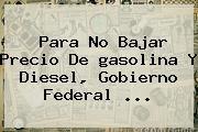 http://tecnoautos.com/wp-content/uploads/imagenes/tendencias/thumbs/para-no-bajar-precio-de-gasolina-y-diesel-gobierno-federal.jpg gasolina. Para no bajar precio de gasolina y diesel, Gobierno federal ..., Enlaces, Imágenes, Videos y Tweets - http://tecnoautos.com/actualidad/gasolina-para-no-bajar-precio-de-gasolina-y-diesel-gobierno-federal/