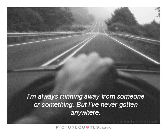 I'm always running away from someone or something. But I've never gotten anywhere. Sad quotes on PictureQuotes.com.