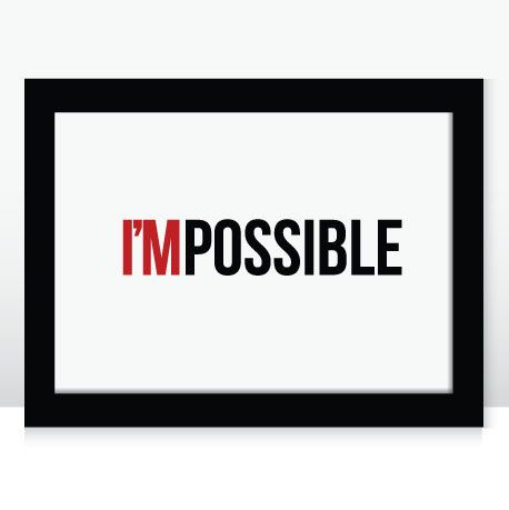 I'M POSSIBLE ... Nothing is impossible, the word itself says I'MPOSSIBLE