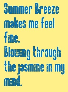 summer breeze - seals and crofts. 1974.  Believe it or not, this song came out when I was 16, and I knew then that my first daughter's name was going to be Jasmine. <3