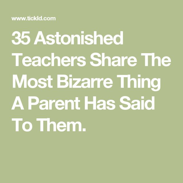 35 Astonished Teachers Share The Most Bizarre Thing A Parent Has Said To Them.