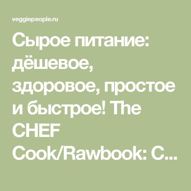 Сырое питание: дёшевое, здоровое, простое и быстрое! The CHEF Cook/Rawbook: Cheap, Healthy, Easy & Fast! 2005 http://veggiepeople.ru/node/2073  #книги