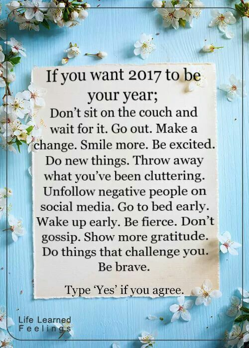 30 NYE Resolutions Everyone Can Try If you want 2017 to be your year; dont sit on the couch  wait for it. Go out. Make a change. Smile more. Be excited. Do new things. Throw away what youve been cluttering. Unfollow negative people on social media. Go to bed early. Wake up early. Be fierce. Dont gossip. Show more gratitude. Do things that challenge you. Be brave.