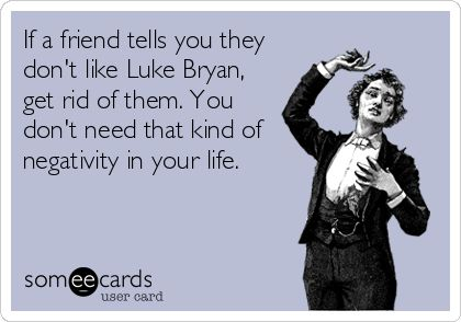 If a friend tells you they don't like Luke Bryan, get rid of them. You don't need that kind of negativity in your life.