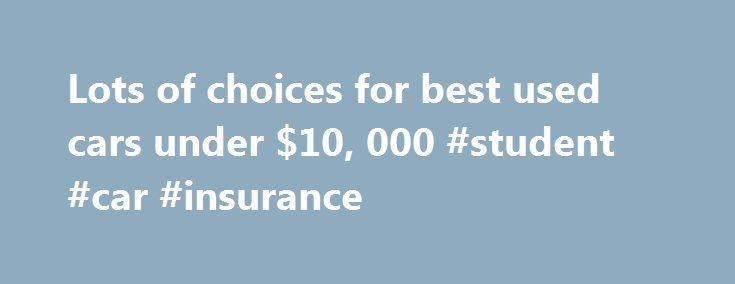 Lots of choices for best used cars under $10, 000 #student #car #insurance http://cars.nef2.com/lots-of-choices-for-best-used-cars-under-10-000-student-car-insurance/  #best used cars under 10000 # Lots of choices for best used cars under $10,000 Cash-strapped buyers used to have choices in new cars for $10,000. No longer. But cheap cars are no longer as cheap, with the average new car now around $30,000 according to CNW Marketing Research. Meanwhile, the average used car sold in early…