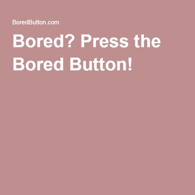 Bored? Press the Bored Button!