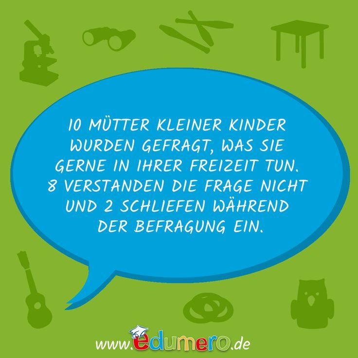10 Mütter kleiner Kinder wurden gefragt, was sie gerne in ihrer Freizeit tun. 8 verstanden die Frage nicht und 2 schliefen während der Befragung ein. #edumero #edumerokindersprüche #edumeroquotes