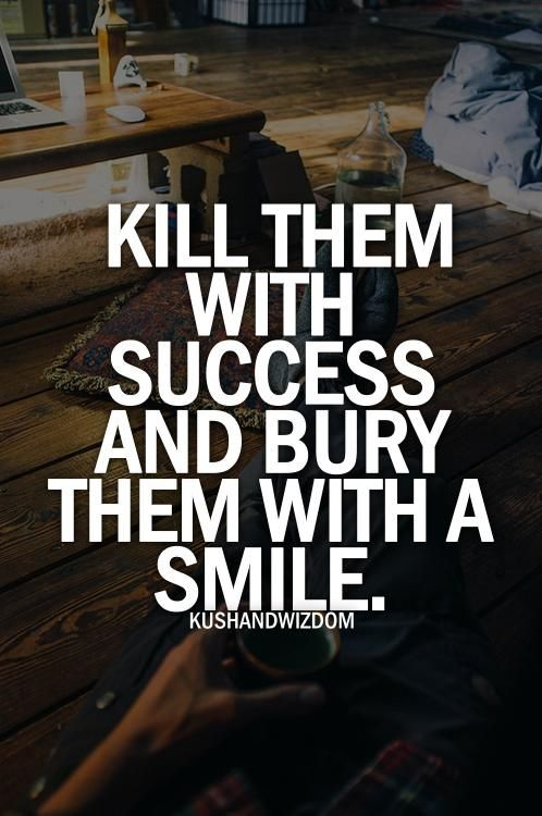 kill them with success and bury them with a smile