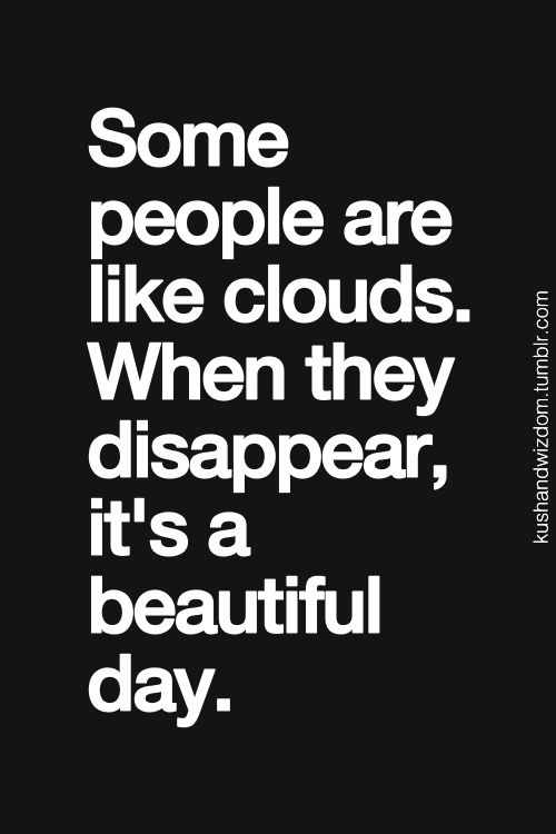 Snarky but a grain of truth. When you can get out from under the clouds of those bringing you down , it is a beautiful day.