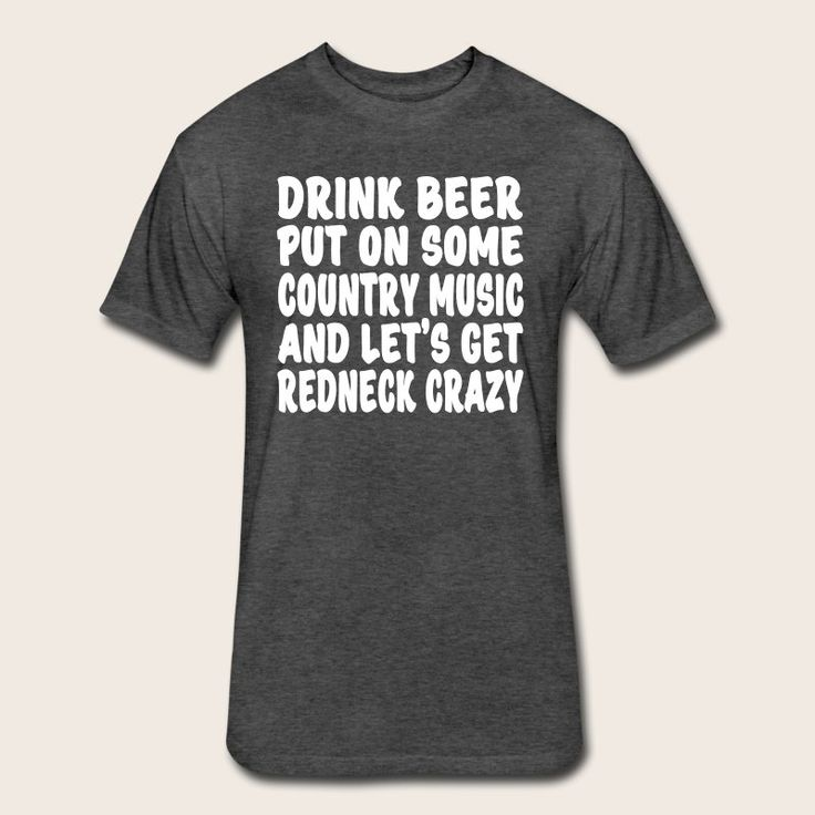 Drink beer, put on some country music and get Redneck Crazy!! - Fitted Cotton/Poly T-Shirt by Next Level https://shop.spreadshirt.com/shotofwhiskey/drink+beer+put+on+some+country+music+and+get+redneck+crazy-A105301406