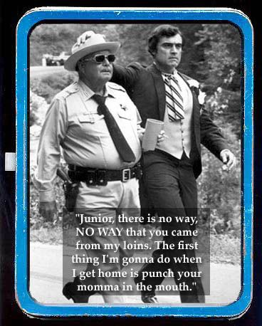 Sheriff Buford T. Justice - Smokey and the Bandit. Whenever I would quote this to my dad, he would laugh so hard.