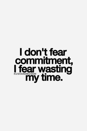 I don't fear commitment, I fear wasting my time