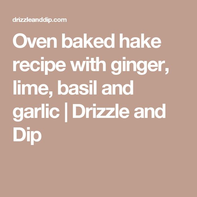 Oven baked hake recipe with ginger, lime, basil and garlic | Drizzle and Dip