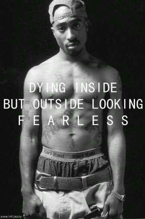 Dying inside but outside looking fearless. Tupac Quote
