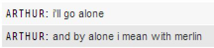 Arthur: I'll go alone. And by alone I mean with Merlin