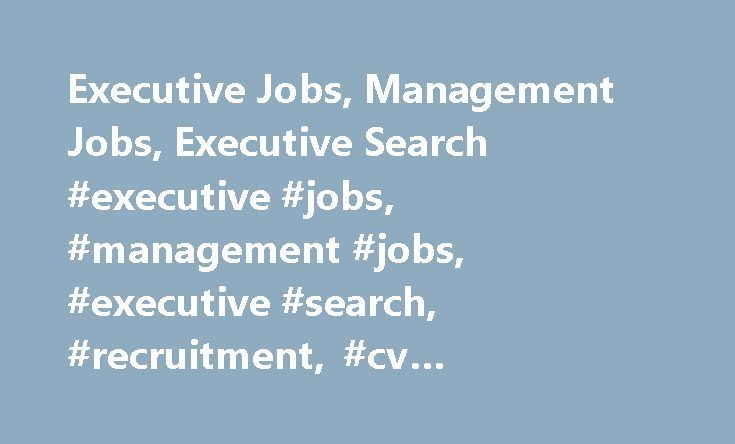 Executive Jobs, Management Jobs, Executive Search #executive #jobs, #management #jobs, #executive #search, #recruitment, #cv #recruiters, #uk http://france.nef2.com/executive-jobs-management-jobs-executive-search-executive-jobs-management-jobs-executive-s