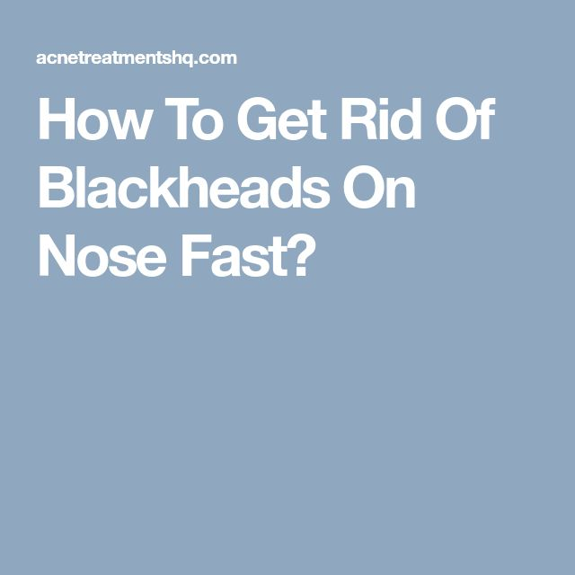 How To Get Rid Of Blackheads On Nose Fast?