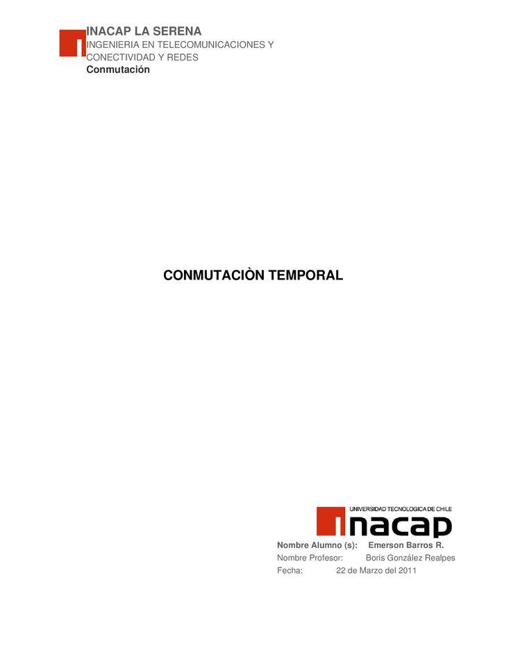 INACAP LA SERENA INGENIERIA EN TELECOMUNICACIONES Y CONECTIVIDAD Y REDES Conmutación CONMUTACIÒN TEMPORAL Nombre Alumno (s): Emerson Barros R. Nombre Profesor: Boris González…