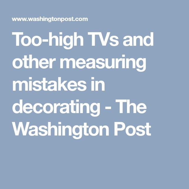 Too-high TVs and other measuring mistakes in decorating - The Washington Post
