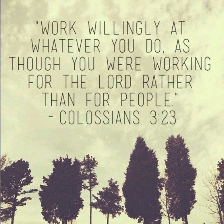 """Work willingly at whatever you do as though you were working for the Lord rather than for people.""  Colossians 3:23"
