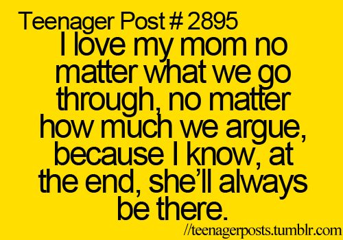 I love my mom no matter what we go through,. no matter how much we argue, because i know, at the end, she'll always be there for me.: Mothers Love, Teenage And Mom, Mothers Day, I Love You, Mom 3, Love You Mom, I'M, Love My Mom, Inspiration Quotes