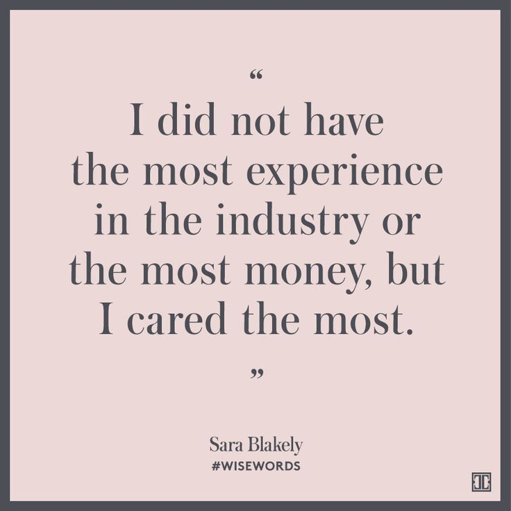 """""""I did not have the most experience in the industry or the most money, but I cared the most."""" --Sara Blakely"""
