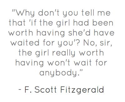 """the girl really worth having won't wait for anybody."" This Side of Paradise by F. Scott Fitzgerald"