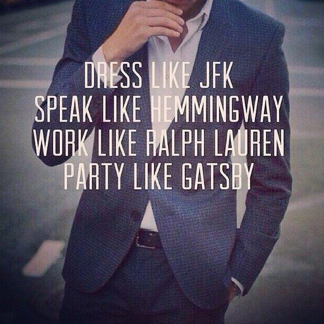 Dress like JFK. Speak like Hemmingway. Work like Ralph Lauren. Party like Gatsby.