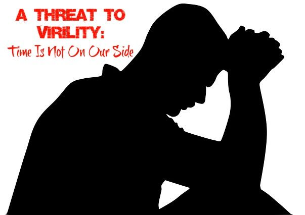 A Threat to Virility: Time Is Not On Our Side