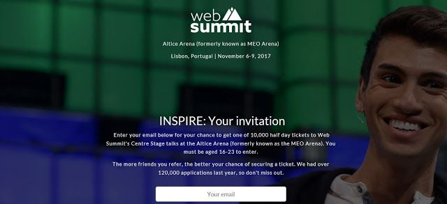 web summit - 10000 half day tickets to Web Summit's for young people aged 16 - 23    INSPIRE: Your invitation  Enter your email below for your chance to get one of 10000 half day tickets to Web Summit's Centre Stage talks at the Altice Arena (formerly known as the MEO Arena). You must be aged 16-23 to enter.  The more friends you refer the better your chance of securing a ticket. We had over 120000 applications last year so don't miss out.  What is INSPIRE?  Last year the Prime Minister of…