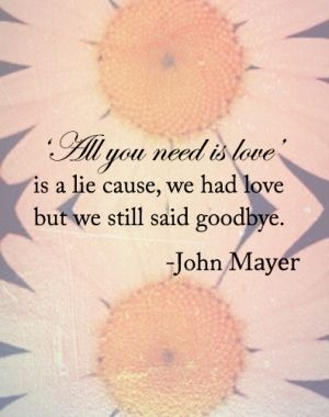 all you need is love is a lie cause we had love but we still said goodbye. - john mayer, split screen sadness