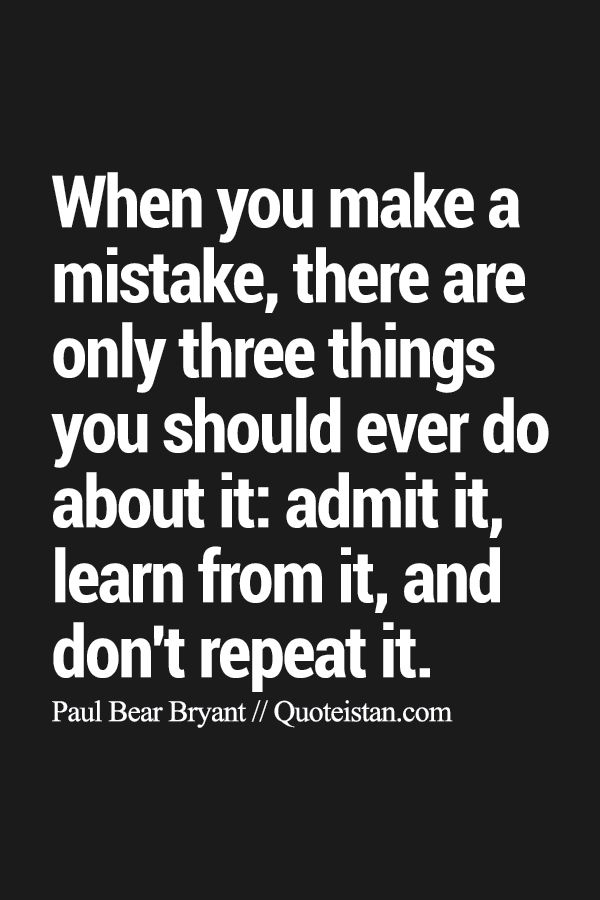 When you make a mistake, there are only three things you should ever do about it: admit it, learn from it, and don't repeat it.