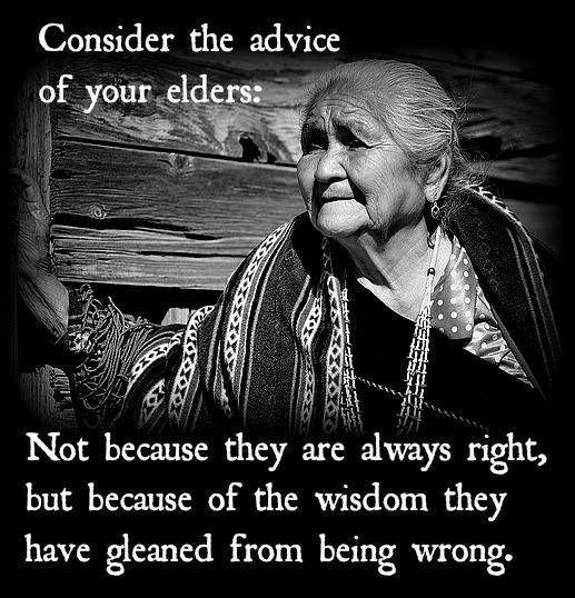 Consider the advice of your elders, not because they are always right but because of the wisdom they have gleaned from being wrong.
