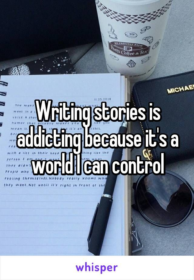 Writing stories is addicting because it's a world I can control